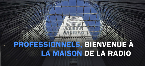 PROFESSIONNELS, BIENVENUE À LA MAISON DE LA RADIO