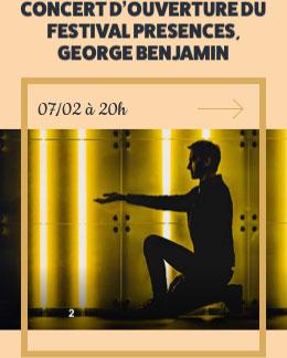 CONCERT D'OUVERTURE DU FESTIVAL PRESENCES, GEORGE BENJAMIN - 07/02 à 20h